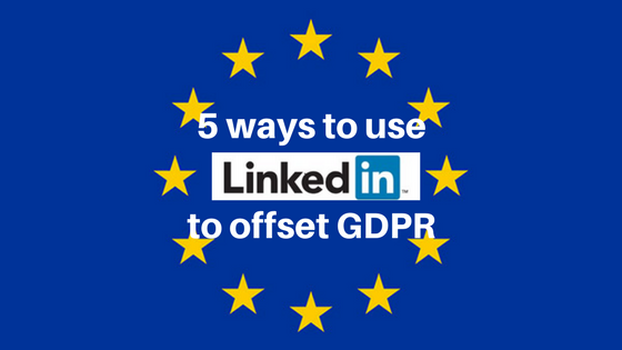 5 ways to use LinkedIn to offset GDPR